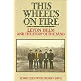 This Wheel's on Fire : Levon Helm and the Story of the Bandby Levon Helm