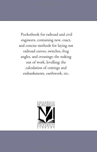 Pocketbook for railroad and civil engineers, containing new, exact, and concise methods for laying out railroad curves, switches, frog angles, and ... of cuttings and embankments, earthwork, etc. PDF