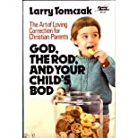 God, the Rod, and Your Child's Bod: The Art of Loving Correction for Christian Parents
