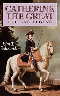 Catherine the Great: Life and Legend, Alexander, John T.