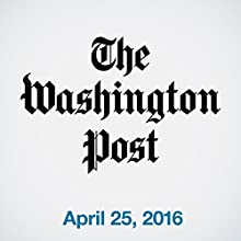 Top Stories Daily from The Washington Post, April 25, 2016 Newspaper / Magazine by  The Washington Post Narrated by  The Washington Post