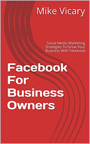 Mike Vicary - Facebook For Business Owners: Social Media Marketing Strategies To Grow Your Business With Facebook (Facebook, Facebook Marketing, Facebook Advertising, ... Marketing For Business) (English Edition)