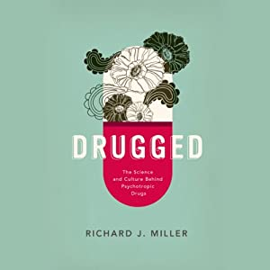 Drugged: The Science and Culture Behind Psychotropic Drugs | [Richard J. Miller]