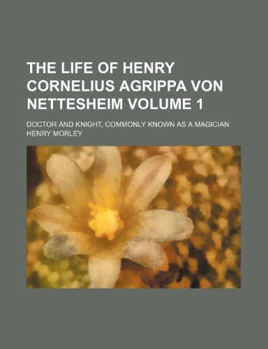 The life of Henry Cornelius Agrippa von Nettesheim Volume 1; doctor and knight, commonly known as a magician
