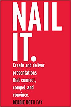 Nail It.: Create And Deliver Presentations That Connect, Compel, And Convince.