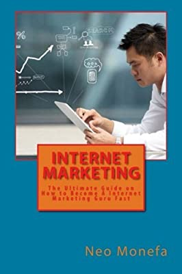 Internet Marketing: The Ultimate Guide on How to Become A Internet Marketing Guru Fast (Internet Marketing Strategies- Internet Marketing Tools- ... Marketing Blueprint- Marketing Research) by Neo Monefa (2015-12-23)