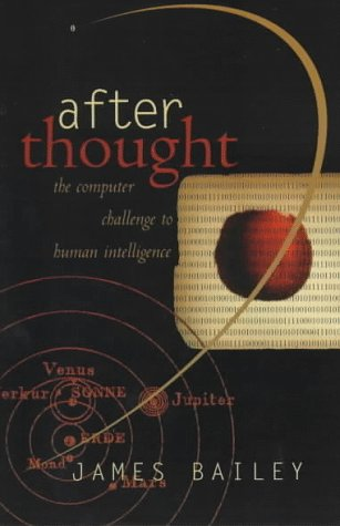 After Thought: The Computer Challenge to Human Intelligence, JAMES BAILEY