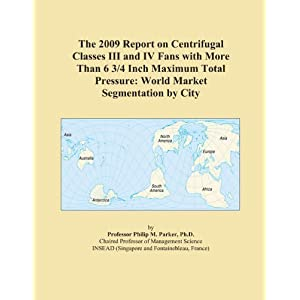 The 2009 Report on Centrifugal Classes III and IV Fans with More Than 6 3/4 Inch Maximum Total Pressure: World Market Segmentation City