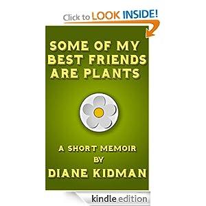Some of My Best Friends Are Plants: A Short Memoir Diane Kidman