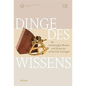 Dinge des Wissens: Die Sammlungen, Museen und Gärten der Universität Göttingen