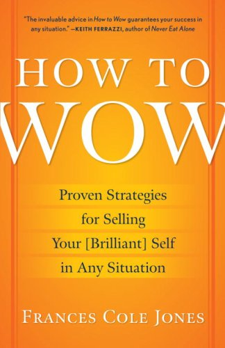 How to Wow: Proven Strategies for Selling Your [Brilliant] Self in Any Situation, Frances Cole Jones