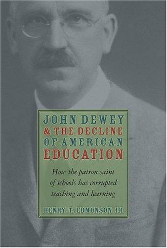 John Dewey & Decline Of American Education: How Patron Saint Of Schools Has Corrupted Teaching & Learning, Henry T. Edmondson III