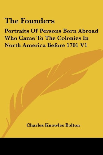 The Founders: Portraits Of Persons Born Abroad Who Came To The Colonies In North America Before 1701 V1