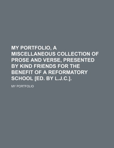My Portfolio, a Miscellaneous Collection of Prose and Verse, Presented by Kind Friends for the Benefit of a Reformatory School [Ed. by L.j.c.].