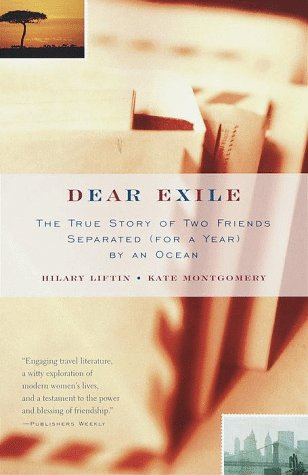 Dear Exile : The True Story of Two Friends Separated (for a Year) by an Ocean, HILARY LIFTIN, KATE MONTGOMERY