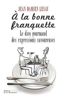 À la bonne franquette : dictionnaire gourmand des expressions savoureuses de la table, de la cuisine et de leurs dépendances