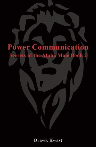 Power Communication: Secrets of the Alpha Male Book 2, by Drawk Kwast