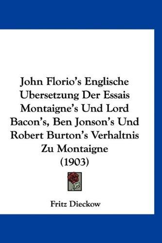 John Florio's Englische Ubersetzung Der Essais Montaigne's Und Lord Bacon's, Ben Jonson's Und Robert Burton's Verhaltnis Zu Montaigne (1903)