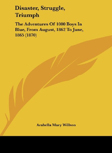Disaster, Struggle, Triumph: The Adventures Of 1000 Boys In Blue, From August, 1862 To June, 1865 (1870)