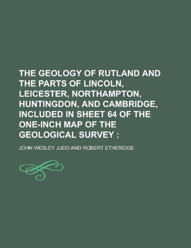 The Geology of Rutland and the Parts of Lincoln, Leicester, Northampton, Huntingdon, and Cambridge, Included in Sheet 64 of the One-Inch Map of