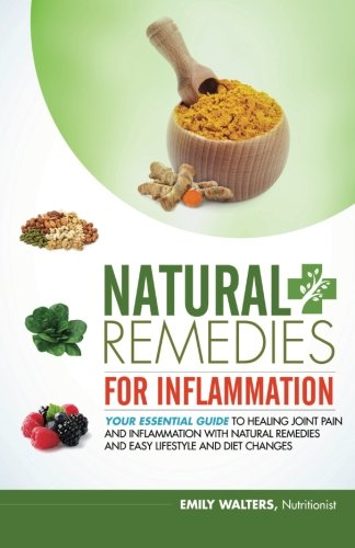 Natural Remedies for Inflammation: Your Essential Guide to Healing Joint Pain and Inflammation with Natural Remedies and Easy Lifestyle and Diet Changes (Volume 1)