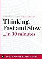 Thinking, Fast and Slow in 30 Minutes - The Expert Guide to Daniel Kahneman's Critically Acclaimed Book (the 30 Minute Expert Series)