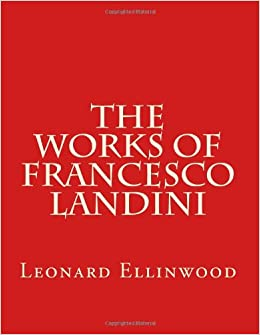 The Works of Francesco Landini: Leonard Ellinwood, William A