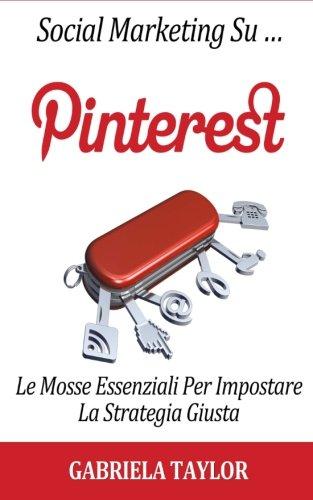 Social Marketing Su Pinterest: Le Mosse Essenziali Per Impostare La Strategia Giusta (Italian Edition)