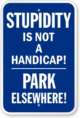 "Stupidity Is Not A Handicap!, Park Elsewhere! Sign, 24"" x 18"""