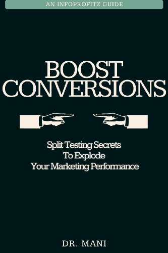 Boost Conversions - The Quickest Way To Explode Your Marketing Success Through Split Testing