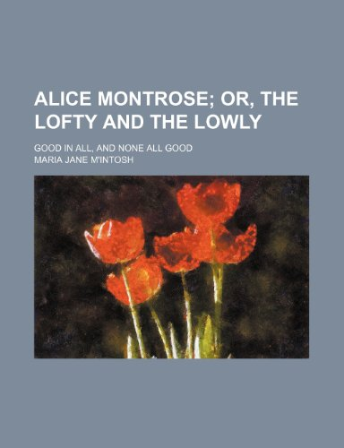 Alice Montrose; Or, the Lofty and the Lowly. Good in All, and None All Good