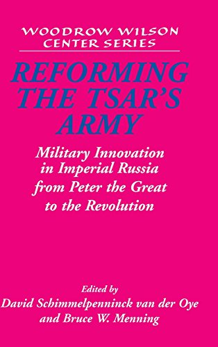 Reforming the Tsar's Army: Military Innovation in Imperial Russia from Peter the Great to the Revolution (Woodrow Wilson