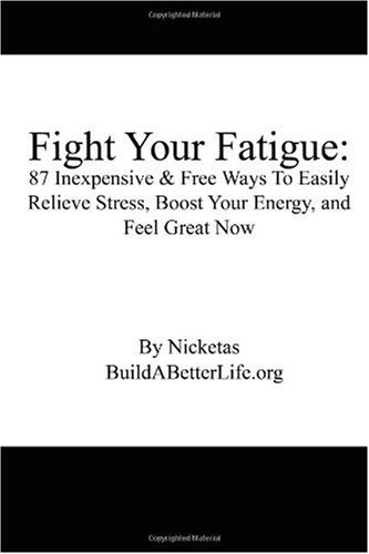Fight Your Fatigue: 87 Inexpensive & Free Ways To Easily Relieve Stress, Boost Your Energy, And Feel Great Now