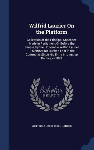Wilfrid Laurier On the Platform: Collection of the Principal Speeches Made in Parliament Or Before the People, by the Honorable Wilfrid Laurier ... ... Since His Entry Into Active Politics in 1871