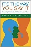 Ph.D Carol A. Fleming It's the Way You Say It: Becoming Articulate, Well-spoken, and Clear