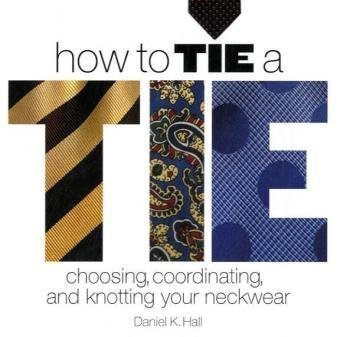 How to Tie a Tie: Choosing, Coordinating, and Knotting ...