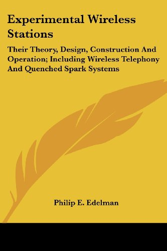 Experimental Wireless Stations: Their Theory, Design, Construction and Operation; Including Wireless Telephony and Quenched Spark Systems