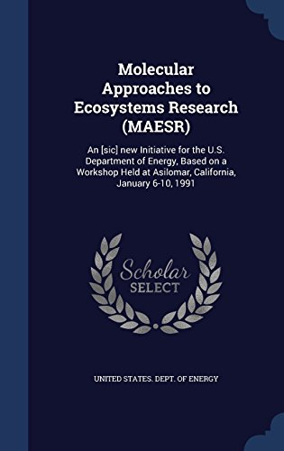 Molecular Approaches to Ecosystems Research (MAESR): An [sic] new Initiative for the U.S. Department of Energy, Based on a Workshop Held at Asilomar, California, January 6-10, 1991