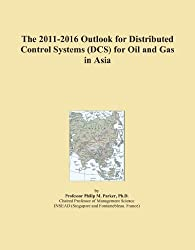 The 2011-2016 Outlook for Distributed Control Systems (DCS) for Oil and Gas in Asia