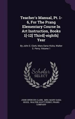 Teacher's Manual, Pt. 1-6, For The Prang Elementary Course In Art Instruction, Books 1[-12] Third[-eighth] Year: By John S. Clark, Mary Dana Hicks, Walter S. Perry, Volume 1