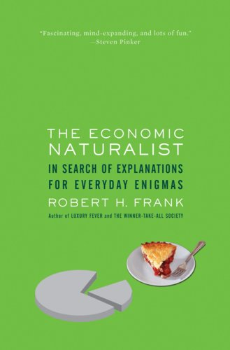 The Economic Naturalist: In Search of Explanations for Everyday Enigmas, Robert H. Frank