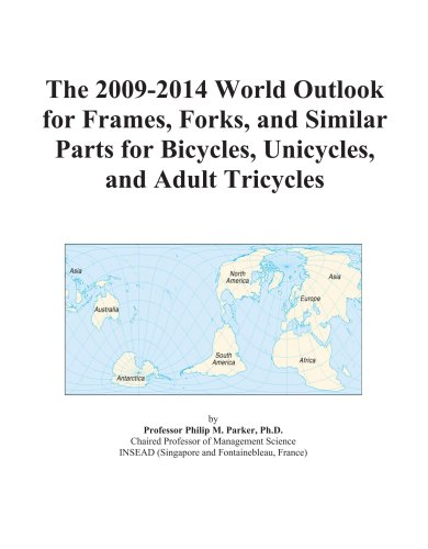 The 2009-2014 World Outlook for Frames, Forks, and Similar Parts for Bicycles, Unicycles, and Adult Tricycles