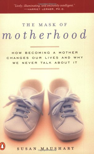 The Mask of Motherhood: How Becoming a Mother Changes Our Lives and Why We Never Talk About It