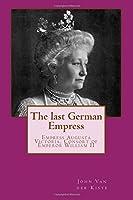 The last German Empress: Empress Augusta Victoria, Consort of Emperor William II