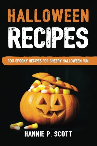 Halloween Recipes: 100 Spooky Recipes For Creepy Halloween Fun by Hannie P Scott