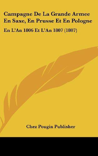 Campagne de La Grande Armee En Saxe, En Prusse Et En Pologne: En L'An 1806 Et L'An 1807 (1807)
