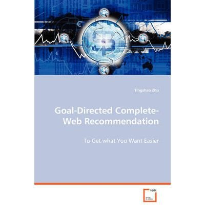 [(Goal-Directed Complete-Web Recommendation - To Get What You Want Easier )] [Author: Tingshao Zhu] [Oct-2013] PDF