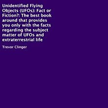Unidentified Flying Objects (UFOs): Fact or Fiction?: The Best Book Around That Provides You Only with the Facts Regarding the Subject Matter of UFOs and Extraterrestrial Life (       UNABRIDGED) by Trevor Clinger Narrated by William L Sturdevant