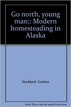 Go north young man modern homesteading in alaska for How to get a homestead in alaska