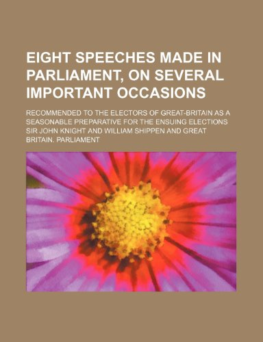 Eight Speeches Made in Parliament, on Several Important Occasions; Recommended to the Electors of Great-Britain as a Seasonable Preparative for the En
